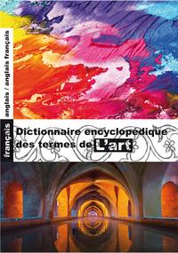 DICTIONNAIRE ENCYCLOPEDIQUE DES TERMES DE L'ART FRANCAIS-ANGLAIS/ANGLAIS-FRANCAIS, 4E EDITION