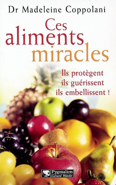 CES ALIMENTS MIRACLES - ILS PROTEGENT, ILS GUERISSENT, ILS EMBELLISSENT!