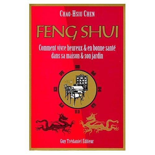FENG SHUI - COMMENT VIVRE HEUREUX & EN BONNE SANTE DANS SA MAISON & SON JARDIN