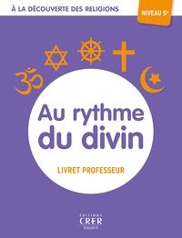 A LA DECOUVERTE DES RELIGIONS - AU RYTHME DU DIVIN - 5A  -  PROFESSEUR - ED. CRER-BAYARD