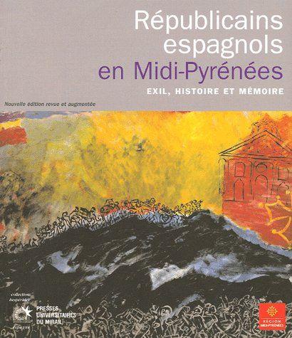 REPUBLICAINS ESPAGNOLS EN MIDIPYRENEES. EXIL, HISTOIRE ET MEMOIRE