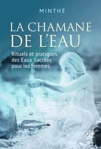LA CHAMANE DE L'EAU - RITUELS ET PRATIQUES DES EAUX SACREES POUR LES FEMMES