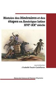 HISTOIRE DES ITINERAIRES ET DES ETAPES EN AMERIQUE LATINE. XVI<SUP>E< /SUP>-XX<SUP>E</SUP> SIECLE