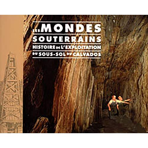 LES MONDES SOUTERRAINS, HISTOIRE DE L'EXPLOITATION DU SOUS-SOL DU CALVADOS
