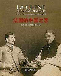 LA CHINE UNE PASSION FRANCAISE - ARCHIVES DE LA DIPLOMATIE FRANCAISE - XVIIIE - XXIE SIECLE