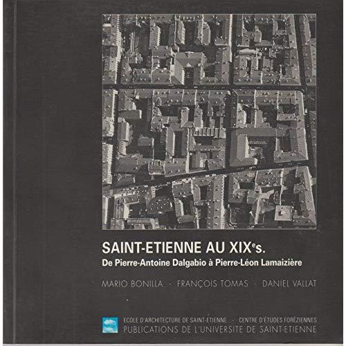 SAINT ETIENNE AU 19E SIECLE DE PIERRE ANTOINEDALGABIO A PIERRE LEON LAMAIZIERE