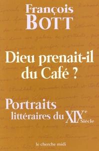 DIEU PRENAIT-IL DU CAFE ? PORTRAITS LITTERAIRES DU XIXE SIECLE
