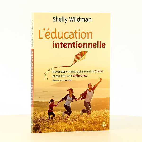 L EDUCATION INTENTIONNELLE - ELEVER DES ENFANTS QUI AIMENT LE CHRIST ET QUI FONT UNE DIFFERENCE DANS