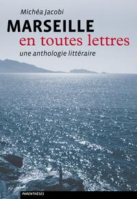 MARSEILLE EN TOUTES LETTRES - UNE ANTHOLOGIE LITTERAIRE