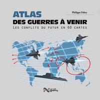 ATLAS DES GUERRES A VENIR - LES CONFLITS DU FUTUR EN 50 CARTES