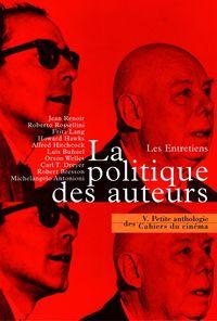 LA PETITE ANTHOLOGIE VOLUME V - LA POLITIQUE DES AUTEURS. LES ENTRETIENS