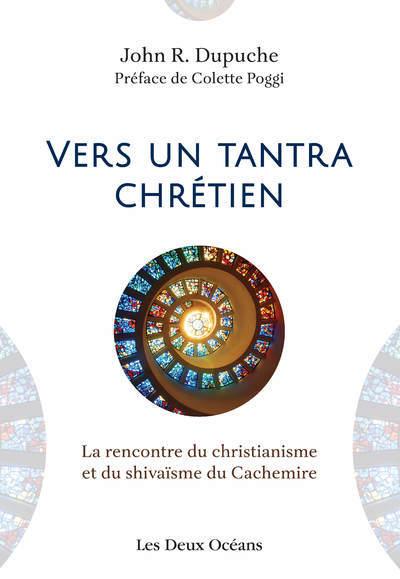 VERS UN TANTRA CHRETIEN - LA RENCONTRE DU CHRISTIANISME ET DU SHIVAISME DU CACHEMIRE