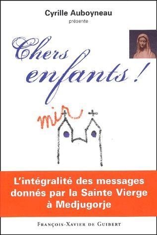 CHERS ENFANTS ! - L'INTEGRALITE DES MESSAGES DONNES PAR LA SAINTE VIERGE A MEDJUGORJE