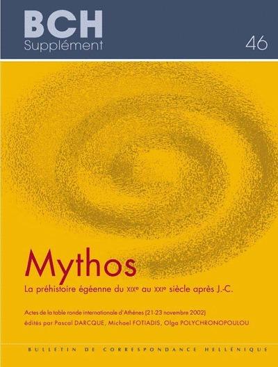 MYTHOS. LA PREHISTOIRE EGEENNE DU XIXE AU XXIE SIECLE APRES J.-C.  ACTES DE LA TABLE RONDE INTERNATI