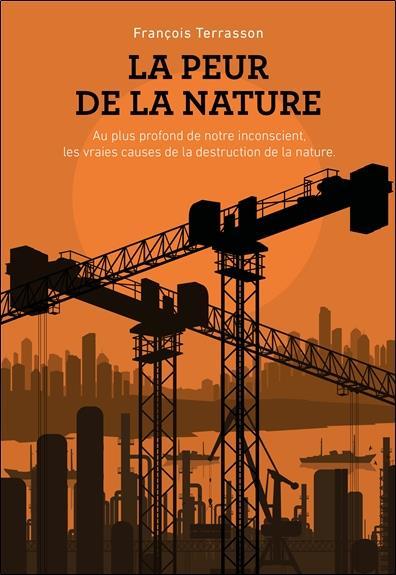 LA PEUR DE LA NATURE - AU PLUS PROFOND DE NOTRE INCONSCIENT, LES VRAIES CAUSES DE LA DESTRUCTION DE