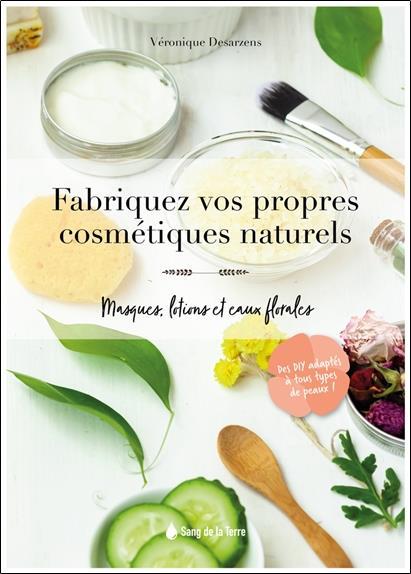 FABRIQUEZ VOS PROPRES COSMETIQUES NATURELS - MASQUES, LOTIONS ET EAUX FLORALES