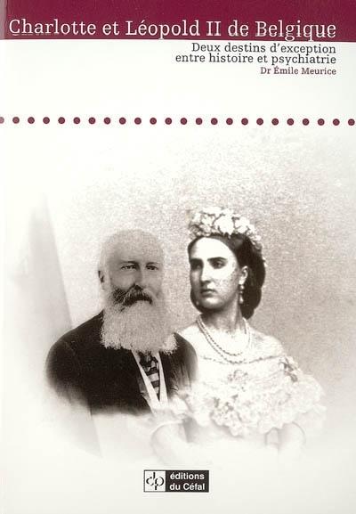 CHARLOTTE ET LEOPOLD II DE BELGIQUE : DEUX DESTINS D'EXCEPTION ENTRE HISTOIRE ET PSYCHIATRIE