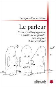 LE PARLEUR - ESSAI D'ANTHROPOGENESE A PARTIR DE LA PAROLE, DES LANGUES ET DES ECRITURES.
