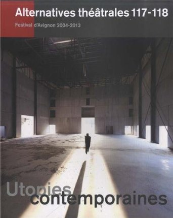 ALTERNATIVES THEATRALES N 117-118 / UTOPIES CONTEMPORAINES, FESTIVAL D'AVIGNON 2004-2013