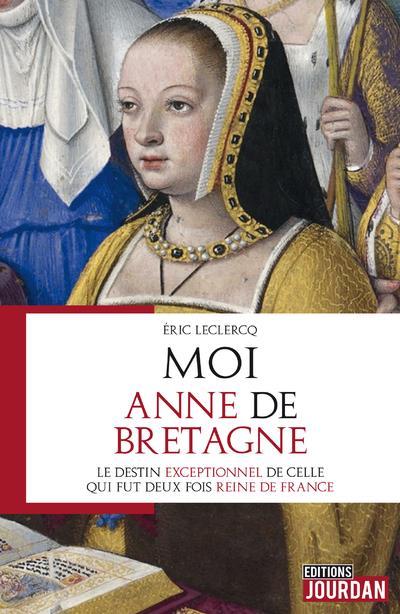 MOI, ANNE DE BRETAGNE - LE DESTIN EXEPTIONNEL DE CELLE QUI FUT DEUX FOIS REINE DE FRANCE