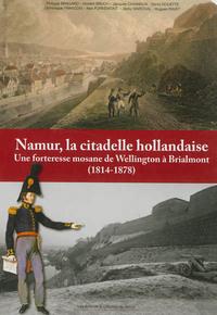 NAMUR, LA CITADELLE HOLLANDAISE : UNE FORTERESSE MOSANE DE WELLINGTON A BRIALMONT (1814-1878)