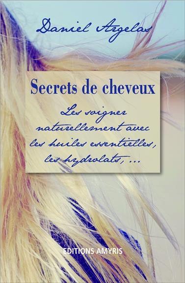 SECRETS DE CHEVEUX - LES SOIGNER NATURELLEMENT AVEC LES HUILES ESSENTIELLES, LES HYDROLATS, ...