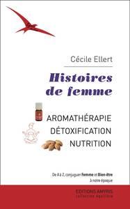 HISTOIRES DE FEMME - AROMATHERAPIE, DETOXIFICATION, NUTRITION. DE A A Z, CONJUGUER FEMME ET BIEN-ETR