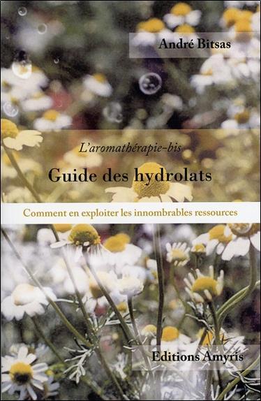 GUIDE DES HYDROLATS - L'AROMATHERAPIE-BIS. COMMENT EN EXPLOITER LES INNOMBRABLES RESSOURCES