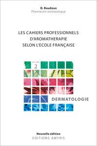 LES CAHIERS PROFESSIONNELS D'AROMATHERAPIE SELON L'ECOLE FRANCAISE. VOLUME 2 : DERMATOLOGIE