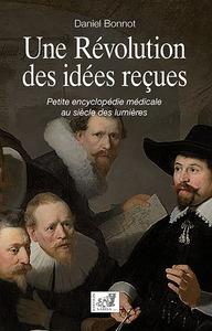 UNE REVOLUTION DES IDEES RECUES - PETITE ENCYCLOPEDIE MEDICALE AU SIECLE DES LUMIERES