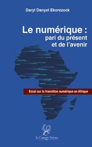 LE NUMERIQUE : PARI DU PRESENT ET DE L AVENIR ; ESSAI SUR LA TRANSITION NUMERIQUE EN AFRIQUE