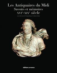 LES ANTIQUAIRES DU MIDI SAVOIRS ET MEMOIRES - XVIE -  XIXE SIECLE - RUPTURES ET CONTINUITE