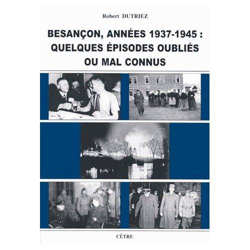 BESANCON ANNEES 1939-1945 : QUELQUES EPISODES OUBLIES OU MAL CONNUS
