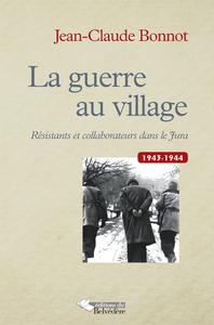 LA GUERRE AU VILLAGE - RESISTANTS ET COLLABORATEURS DANS LE JURA 1943-1944