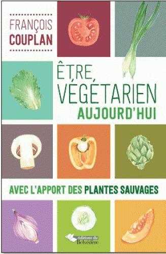 ETRE VEGETARIEN AUJOURD'HUI - AVEC L'APPORT DES PLANTES SAUVAGES