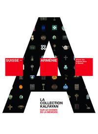 SUISSE - ARMENIE. SUR LE CHEMIN DE LA MEMOIRE. LA COLLECTION KALFAYAN
