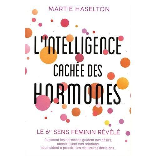 L'INTELLIGENCE CACHEE DES HORMONES - LE 6E SENS FEMININ REVELE. COMMENT LES HORMONES GUIDENT NOS DES