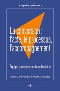 LA CONVERSION: L'ACTE, LE PROCESSUS, L'ACCOMPAGNEMENT - EQUIPE EUROPEENNE DE CATECHESE