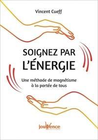SOIGNEZ PAR L'ENERGIE - UNE METHODE DE MAGNETISME A LA PORTEE DE TOUS