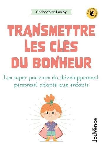 TRANSMETTRE LES CLES DU BONHEUR - LES SUPER POUVOIRS DU DEVELOPPEMENT PERSONNEL ADAPTES AUX ENFANTS