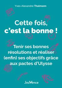 CETTE FOIS, C'EST LA BONNE ! - TENIR SES BONNES RESOLUTIONS ET REALISER (ENFIN) SES OBJECTIFS GRACE
