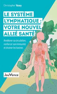LE SYSTEME LYMPHATIQUE : VOTRE NOUVEL ALLIE SANTE - AMELIORER SA CIRCULATION, RENFORCER SON IMMUNITE