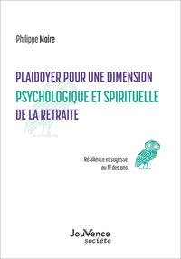 PLAIDOYER POUR UNE DIMENSION PSYCHOLOGIQUE ET SPIRITUELLE DE LA RETRAITE - SAGESSE ET RESILIENCE AU