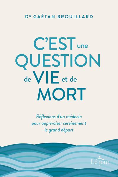 C'EST UNE QUESTION DE VIE ET DE MORT - REFLEXIONS D'UN MEDECIN POUR APPRIVOISER SEREINEMENT LE GRAN