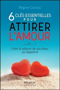 6 CLES ESSENTIELLES POUR ATTIRER L'AMOUR - CREER LA RELATION DE VOS REVES, CA S'APPREND