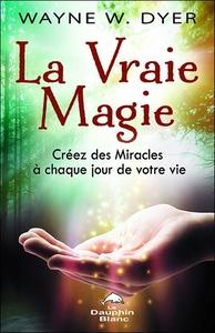 LA VRAIE MAGIE - CREEZ DES MIRACLES A CHAQUE JOUR DE VOTRE VIE