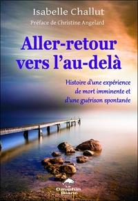 ALLER-RETOUR VERS L'AU-DELA - HISTOIRE D'UNE EXPERIENCE DE MORT IMMINENTE ET D'UNE GUERISON SPONTANE