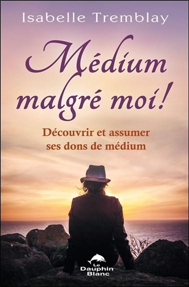 MEDIUM MALGRE MOI ! DECOUVRIR ET ASSUMER SES DONS DE MEDIUM