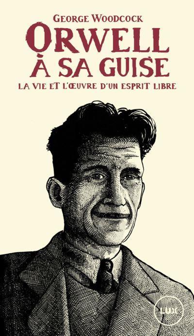 Orwell, a sa guise - la vie et l'oeuvre d'un esprit libre