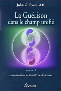 LA GUERISON DANS LE CHAMP UNIFIE TOME 1 - LES FONDEMENTS DE LA MEDECINE DE DEMAIN